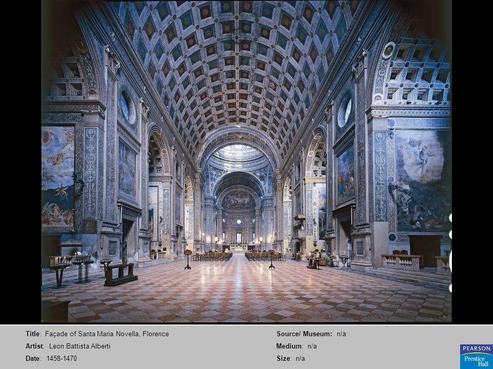 Title: Façade of Santa Maria Novella, Florence Artist: Leon Battista Alberti Date: 1458-1470 Source/ Museum: n/a Medium: n/a Size: n/a
