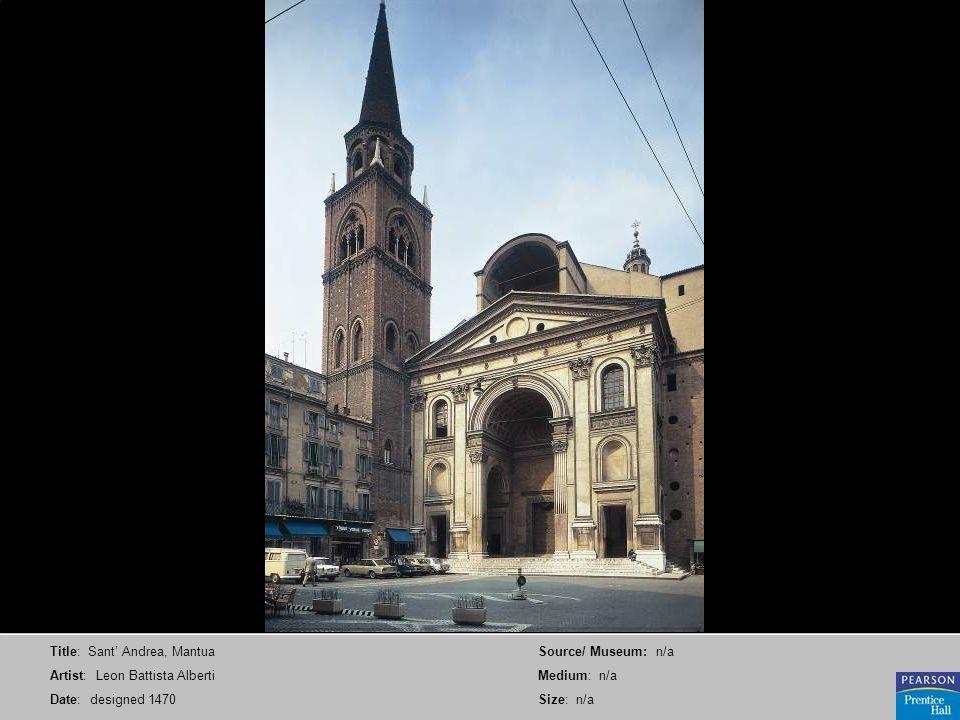Title: Sant Andrea, Mantua Artist: Leon Battista Alberti Date: designed 1470 Source/ Museum: n/a Medium: n/a Size: n/a