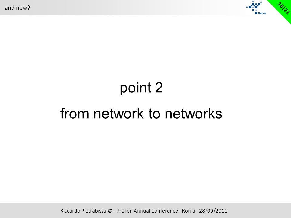 Riccardo Pietrabissa © - ProTon Annual Conference - Roma - 28/09/2011 18|21 and now? point 2 from network to networks
