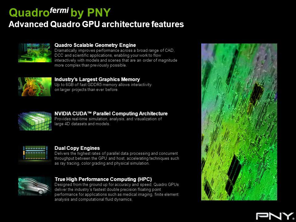 Quadro fermi by PNY Advanced Quadro GPU architecture features Quadro Scalable Geometry Engine Dramatically improves performance across a broad range o