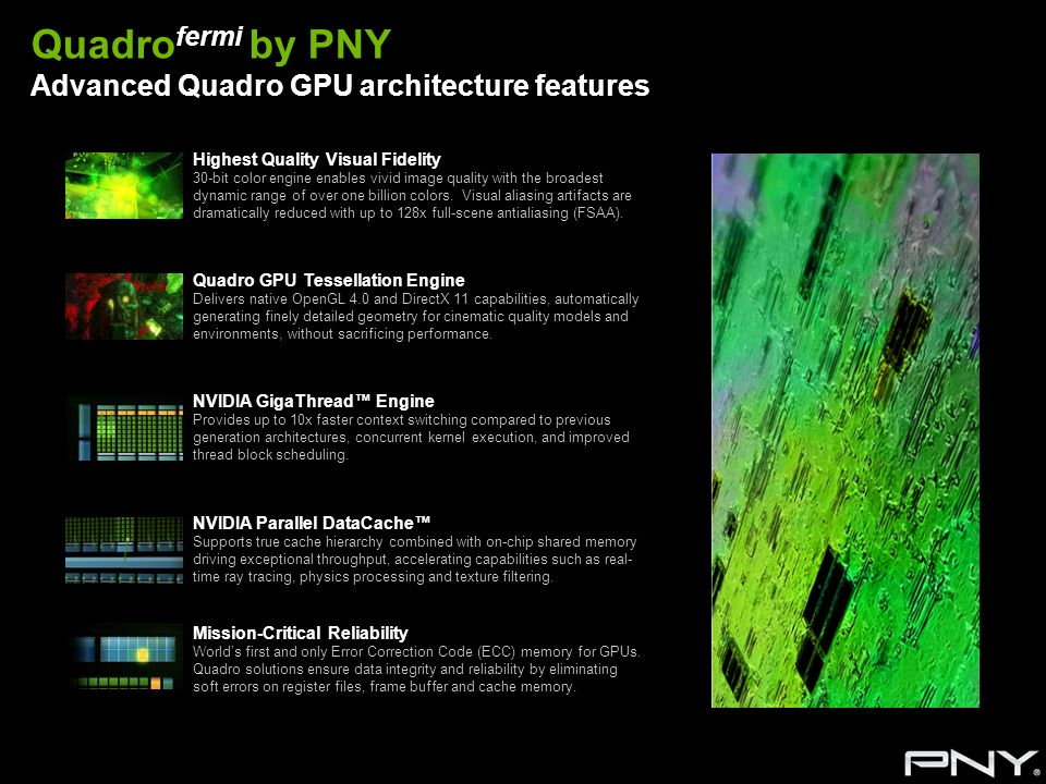 Quadro fermi by PNY Advanced Quadro GPU architecture features Highest Quality Visual Fidelity 30-bit color engine enables vivid image quality with the