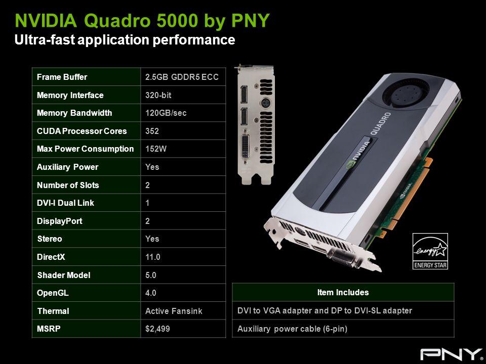 NVIDIA Quadro 5000 by PNY Ultra-fast application performance Frame Buffer2.5GB GDDR5 ECC Memory Interface320-bit Memory Bandwidth120GB/sec CUDA Proces