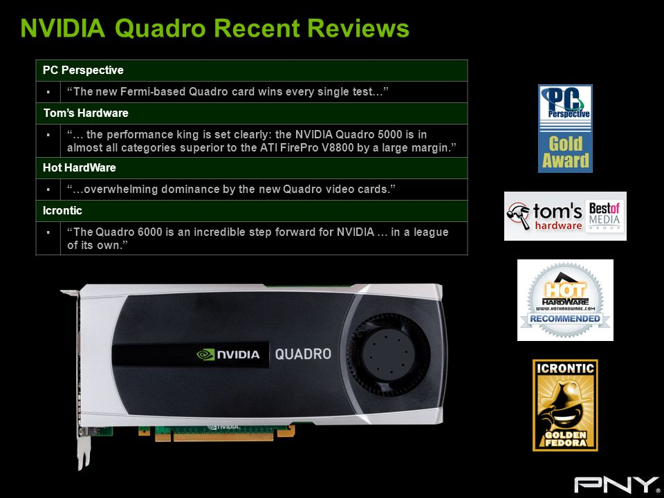 NVIDIA Quadro Recent Reviews PC Perspective The new Fermi-based Quadro card wins every single test… Toms Hardware … the performance king is set clearl