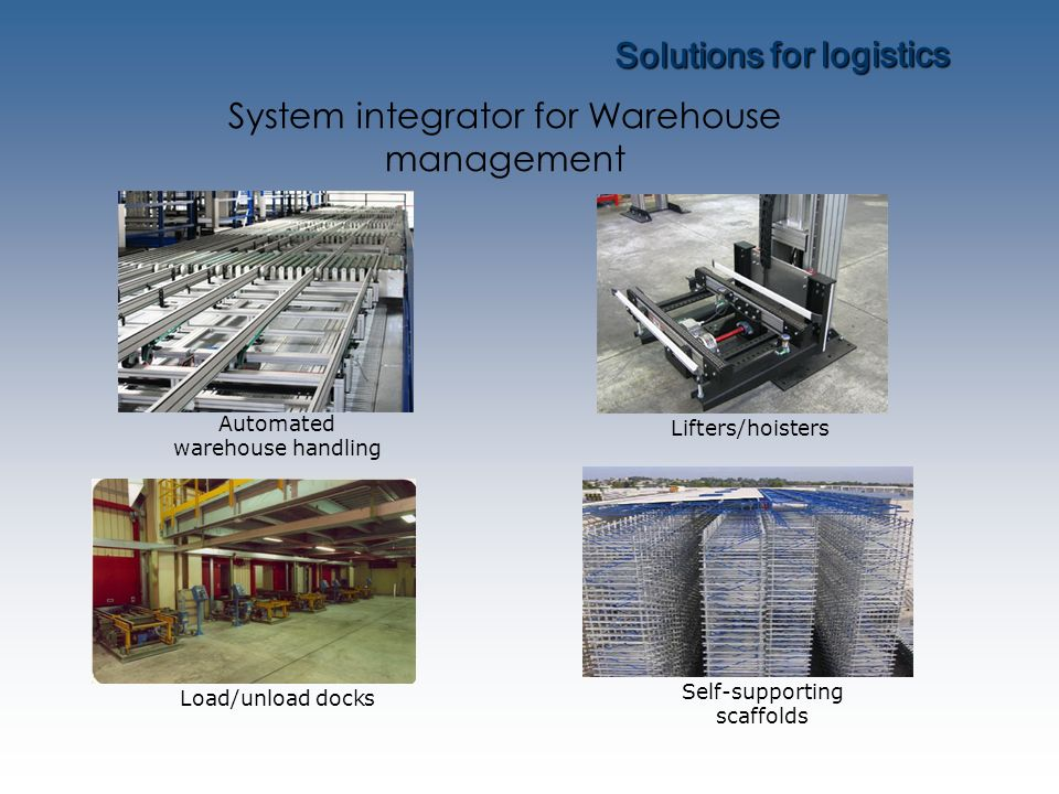 Solutions for logistics Automated warehouse handling Load/unload docks Lifters/hoisters Self-supporting scaffolds System integrator for Warehouse mana