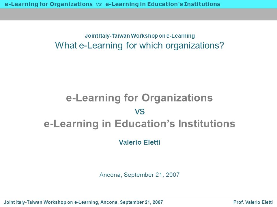 Prof. Valerio Eletti e-Learning for Organizations vs e-Learning in Educations Institutions Joint Italy-Taiwan Workshop on e-Learning, Ancona, Septembe