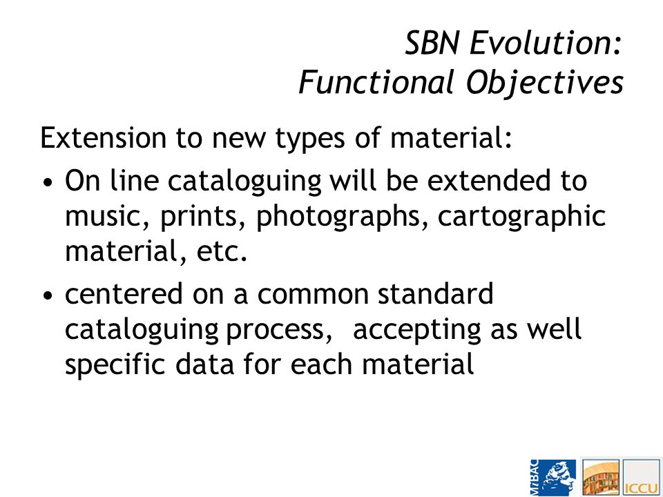 SBN Evolution: Functional Objectives Integration of existing national databases: –Modern books and serials; –Antique publications; –Music (printed and manuscript); –Authority Files