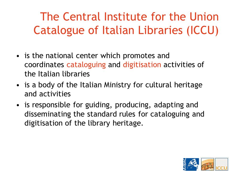 The Central Institute for the Union Catalogue of Italian Libraries (ICCU) is the national center which promotes and coordinates cataloguing and digitisation activities of the Italian libraries is a body of the Italian Ministry for cultural heritage and activities is responsible for guiding, producing, adapting and disseminating the standard rules for cataloguing and digitisation of the library heritage.