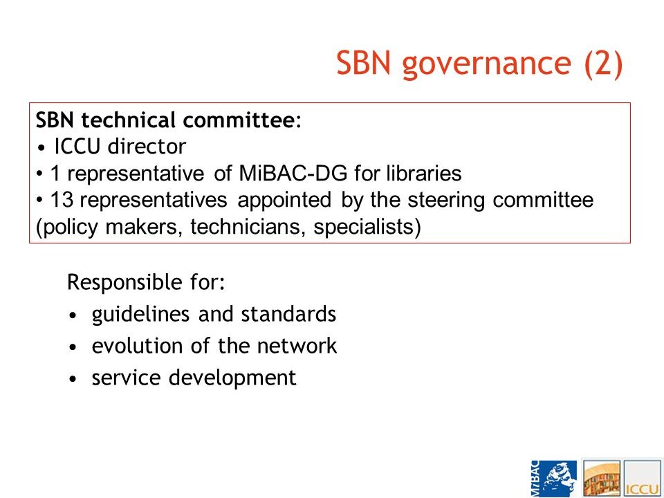 SBN governance (2) Responsible for: guidelines and standards evolution of the network service development SBN technical committee: ICCU director 1 representative of MiBAC-DG for libraries 13 representatives appointed by the steering committee (policy makers, technicians, specialists)