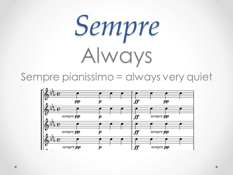 Sempre Always Sempre pianissimo = always very quiet