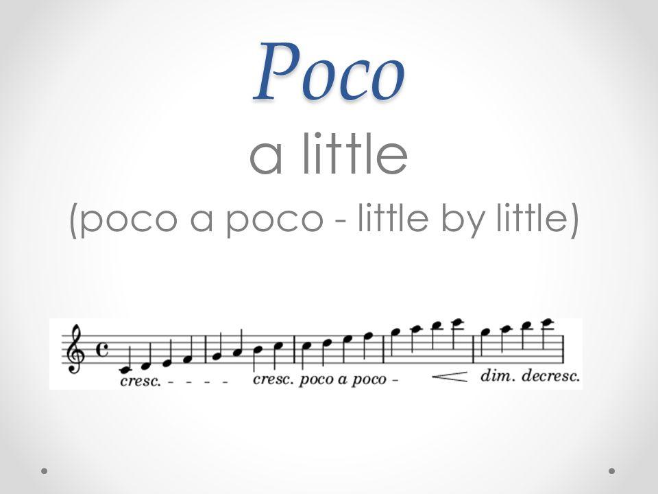 Poco a little (poco a poco - little by little)