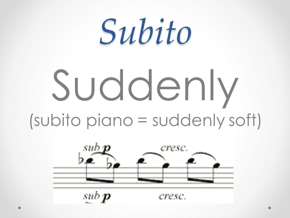 Subito Suddenly (subito piano = suddenly soft)