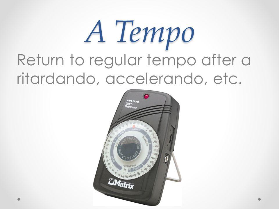A Tempo Return to regular tempo after a ritardando, accelerando, etc.