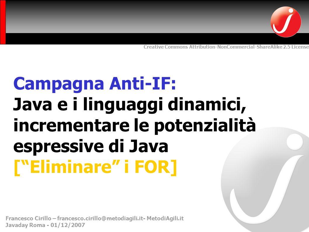 Creative Commons Attribution-NonCommercial-ShareAlike 2.5 License Francesco Cirillo – francesco.cirillo@metodiagili.it- MetodiAgili.it Javaday Roma - 01/12/2007 Campagna Anti-IF: Java e i linguaggi dinamici, incrementare le potenzialità espressive di Java [Eliminare i FOR]