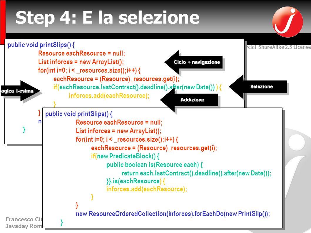Creative Commons Attribution-NonCommercial-ShareAlike 2.5 License Francesco Cirillo – francesco.cirillo@metodiagili.it- MetodiAgili.it Javaday Roma - 01/12/2007 public void printSlips() { Resource eachResource = null; List inforces = new ArrayList(); for(int i=0; i < _resources.size();i++) { eachResource = (Resource)_resources.get(i); if(eachResource.lastContract().deadline().after(new Date()) ) { inforces.add(eachResource); } new ResourceOrderedCollection(inforces).forEachDo(new PrintSlip()); } public void printSlips() { Resource eachResource = null; List inforces = new ArrayList(); for(int i=0; i < _resources.size();i++) { eachResource = (Resource)_resources.get(i); if(eachResource.lastContract().deadline().after(new Date()) ) { inforces.add(eachResource); } new ResourceOrderedCollection(inforces).forEachDo(new PrintSlip()); } Step 4: E la selezione public void printSlips() { Resource eachResource = null; List inforces = new ArrayList(); for(int i=0; i < _resources.size();i++) { eachResource = (Resource)_resources.get(i); if(eachResource.lastContract().deadline().after(new Date()) ) { inforces.add(eachResource); } new ResourceOrderedCollection(inforces).forEachDo(new PrintSlip()); } public void printSlips() { Resource eachResource = null; List inforces = new ArrayList(); for(int i=0; i < _resources.size();i++) { eachResource = (Resource)_resources.get(i); if(eachResource.lastContract().deadline().after(new Date()) ) { inforces.add(eachResource); } new ResourceOrderedCollection(inforces).forEachDo(new PrintSlip()); } public void printSlips() { Resource eachResource = null; List inforces = new ArrayList(); for(int i=0; i < _resources.size();i++) { eachResource = (Resource)_resources.get(i); if(new PredicateBlock() { public boolean is(Resource each) { return each.lastContract().deadline().after(new Date()); }}.is(eachResource) { inforces.add(eachResource); } new ResourceOrderedCollection(inforces).forEachDo(new PrintSlip()); } public void printSlips() { Resource each