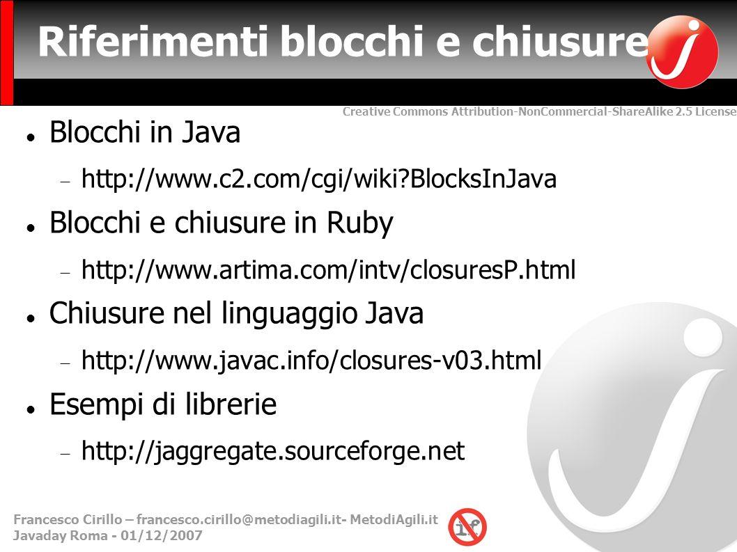 Creative Commons Attribution-NonCommercial-ShareAlike 2.5 License Francesco Cirillo – francesco.cirillo@metodiagili.it- MetodiAgili.it Javaday Roma - 01/12/2007 Riferimenti blocchi e chiusure Blocchi in Java http://www.c2.com/cgi/wiki BlocksInJava Blocchi e chiusure in Ruby http://www.artima.com/intv/closuresP.html Chiusure nel linguaggio Java http://www.javac.info/closures-v03.html Esempi di librerie http://jaggregate.sourceforge.net