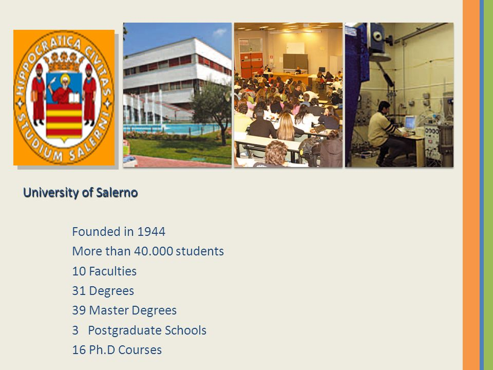 University of Salerno Founded in 1944 More than 40.000 students 10 Faculties 31 Degrees 39 Master Degrees 3 Postgraduate Schools 16 Ph.D Courses