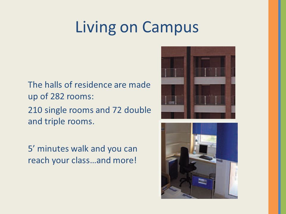 Living on Campus The halls of residence are made up of 282 rooms: 210 single rooms and 72 double and triple rooms.