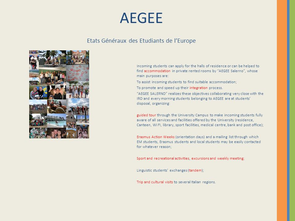 AEGEE Etats Généraux des Etudiants de lEurope Incoming students can apply for the halls of residence or can be helped to find accommodation in private rented rooms by AEGEE Salerno, whose main purposes are: To assist incoming students to find suitable accommodation; To promote and speed up their integration process.