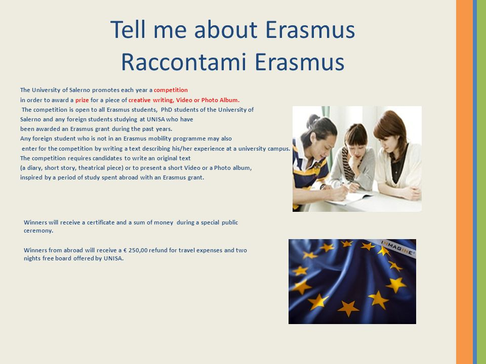 Tell me about Erasmus Raccontami Erasmus The University of Salerno promotes each year a competition in order to award a prize for a piece of creative writing, Video or Photo Album.