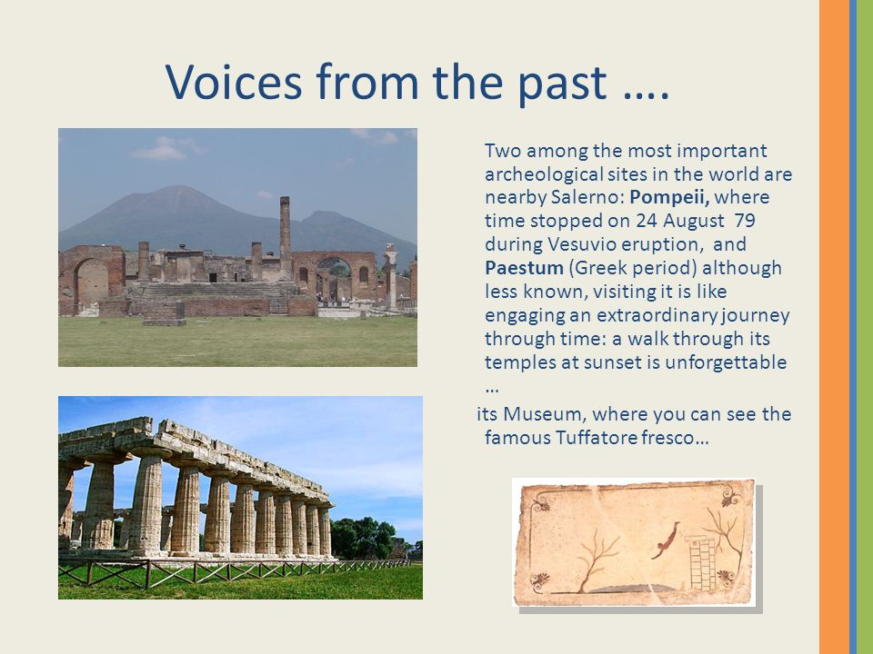 Voices from the past …. Two among the most important archeological sites in the world are nearby Salerno: Pompeii, where time stopped on 24 August 79