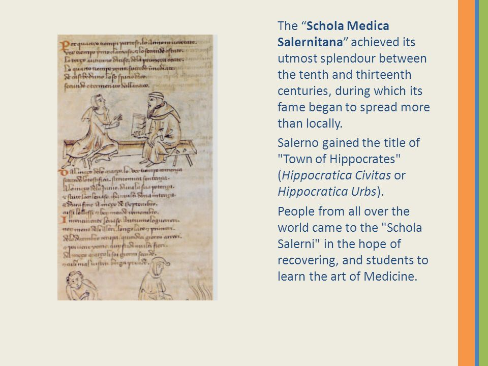 The Schola Medica Salernitana achieved its utmost splendour between the tenth and thirteenth centuries, during which its fame began to spread more than locally.