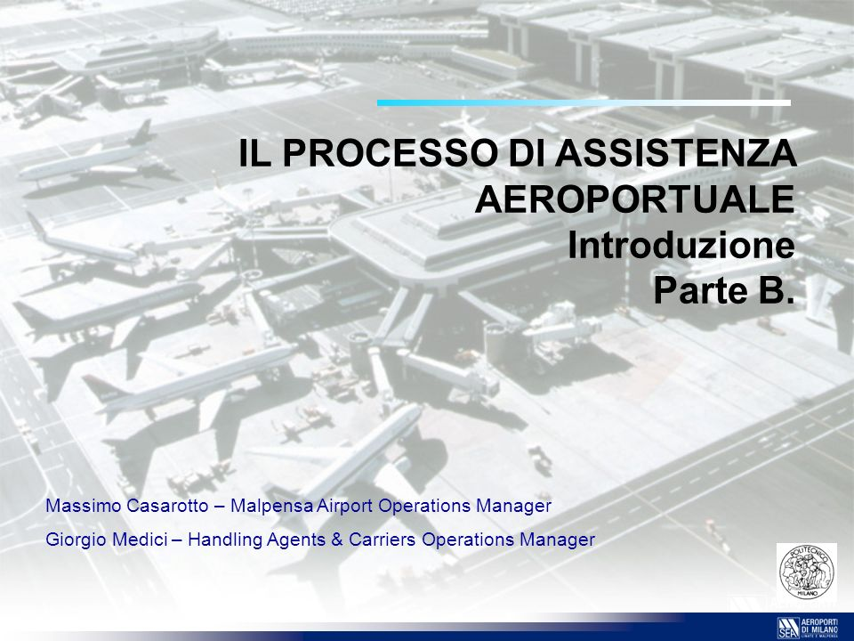 IL PROCESSO DI ASSISTENZA AEROPORTUALE Introduzione Parte B. Massimo Casarotto – Malpensa Airport Operations Manager Giorgio Medici – Handling Agents