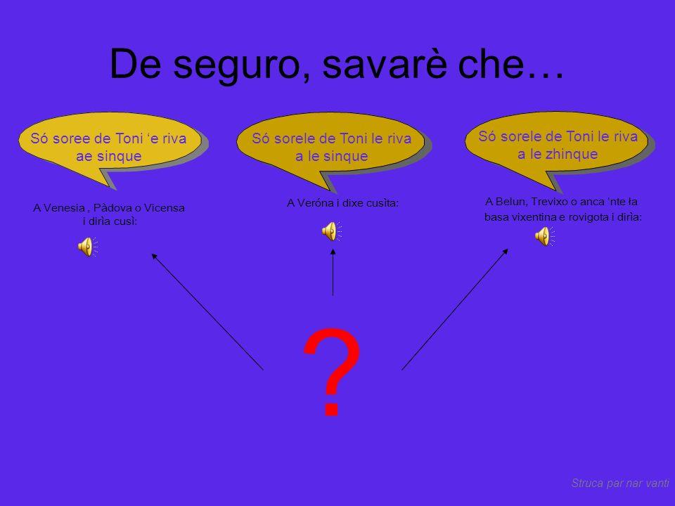 In Vèneto ghe xe S dura (se, sera) ma ghè anca S dolsa (=xe, xera) Se ghe xe soło un sóno...