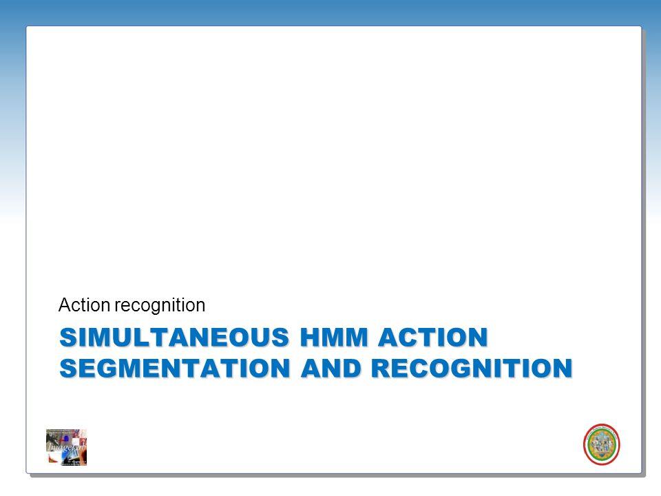 Roberto Vezzani - Imagelab – Università di Modena e Reggio Emilia SIMULTANEOUS HMM ACTION SEGMENTATION AND RECOGNITION Action recognition