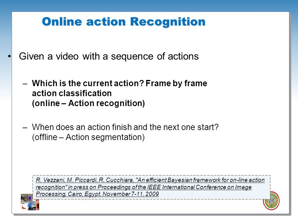 Roberto Vezzani - Imagelab – Università di Modena e Reggio Emilia Given a video with a sequence of actions –Which is the current action? Frame by fram