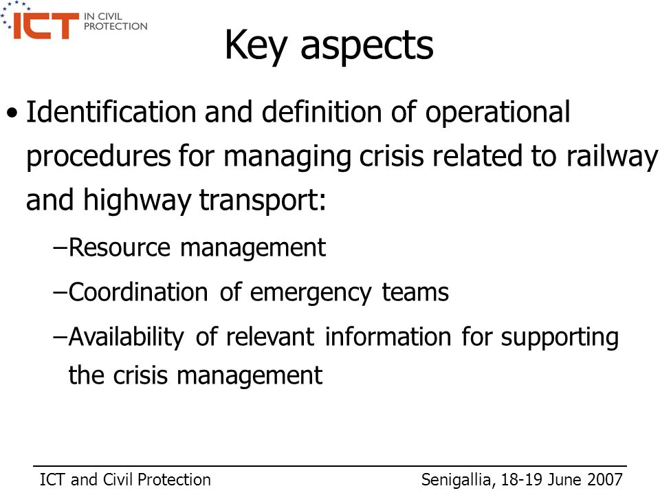 ICT and Civil Protection Senigallia, 18-19 June 2007 Key aspects Identification and definition of operational procedures for managing crisis related to railway and highway transport: –Resource management –Coordination of emergency teams –Availability of relevant information for supporting the crisis management