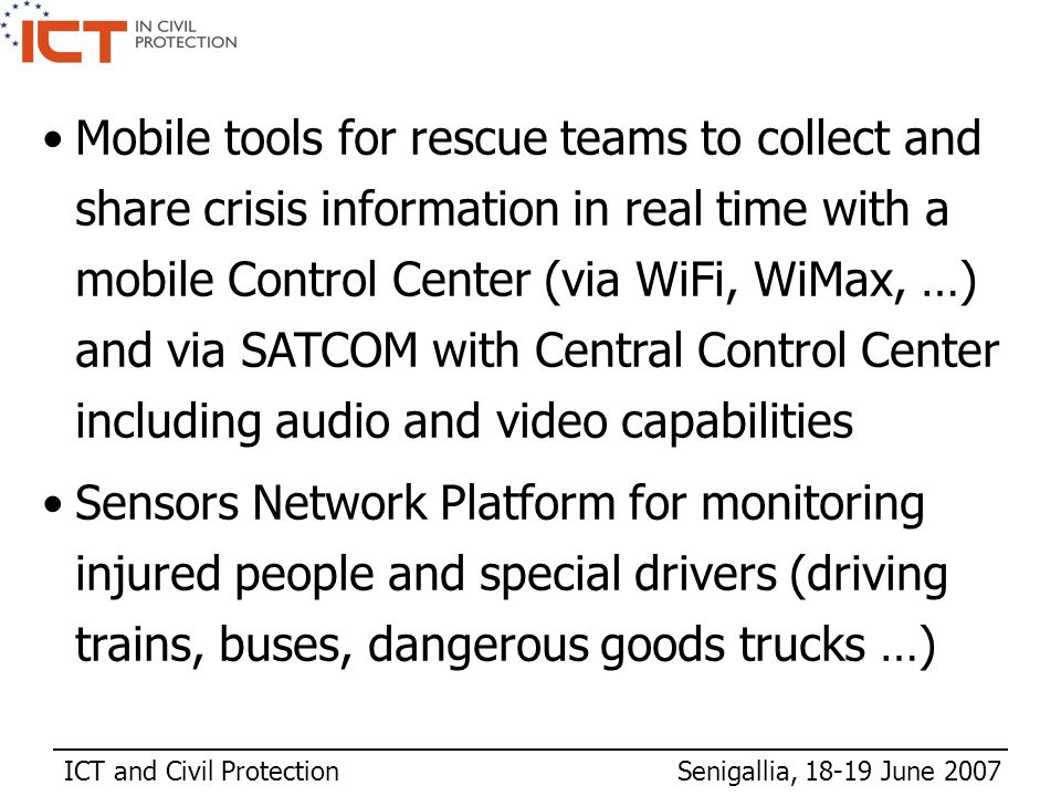 ICT and Civil Protection Senigallia, 18-19 June 2007 Mobile tools for rescue teams to collect and share crisis information in real time with a mobile Control Center (via WiFi, WiMax, …) and via SATCOM with Central Control Center including audio and video capabilities Sensors Network Platform for monitoring injured people and special drivers (driving trains, buses, dangerous goods trucks …)