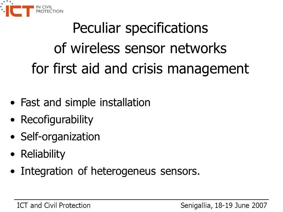 ICT and Civil Protection Senigallia, 18-19 June 2007 Fast and simple installation Recofigurability Self-organization Reliability Integration of heterogeneus sensors.