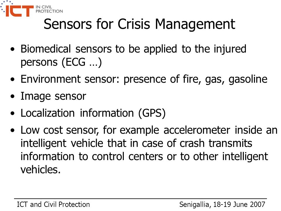 ICT and Civil Protection Senigallia, 18-19 June 2007 Biomedical sensors to be applied to the injured persons (ECG …) Environment sensor: presence of fire, gas, gasoline Image sensor Localization information (GPS) Low cost sensor, for example accelerometer inside an intelligent vehicle that in case of crash transmits information to control centers or to other intelligent vehicles.