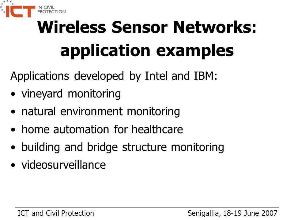 ICT and Civil Protection Senigallia, 18-19 June 2007 Applications developed by Intel and IBM: vineyard monitoring natural environment monitoring home automation for healthcare building and bridge structure monitoring videosurveillance Wireless Sensor Networks: application examples