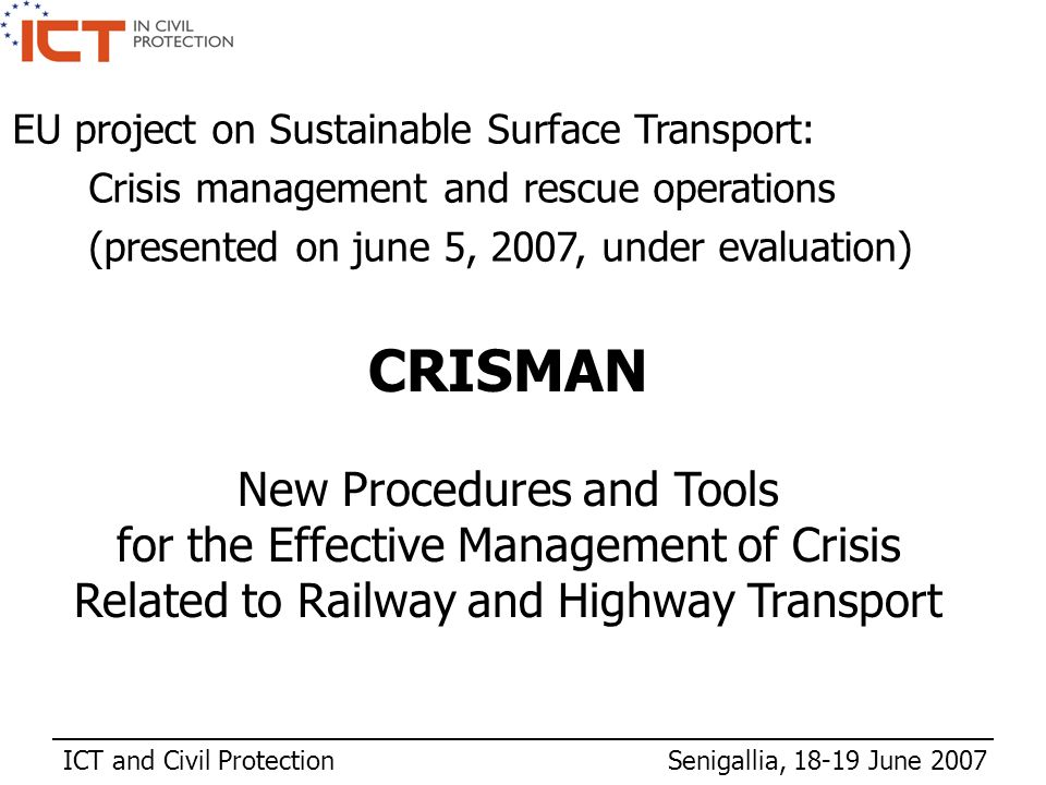 ICT and Civil Protection Senigallia, 18-19 June 2007 CRISMAN New Procedures and Tools for the Effective Management of Crisis Related to Railway and Hi