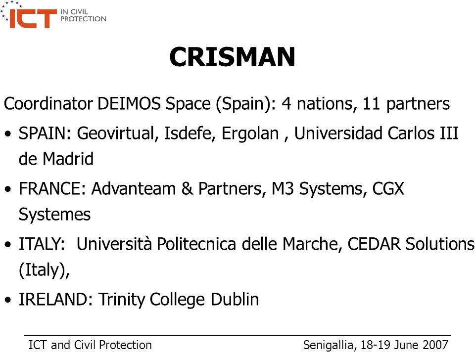 ICT and Civil Protection Senigallia, 18-19 June 2007 CRISMAN Coordinator DEIMOS Space (Spain): 4 nations, 11 partners SPAIN: Geovirtual, Isdefe, Ergolan, Universidad Carlos III de Madrid FRANCE: Advanteam & Partners, M3 Systems, CGX Systemes ITALY: Università Politecnica delle Marche, CEDAR Solutions (Italy), IRELAND: Trinity College Dublin