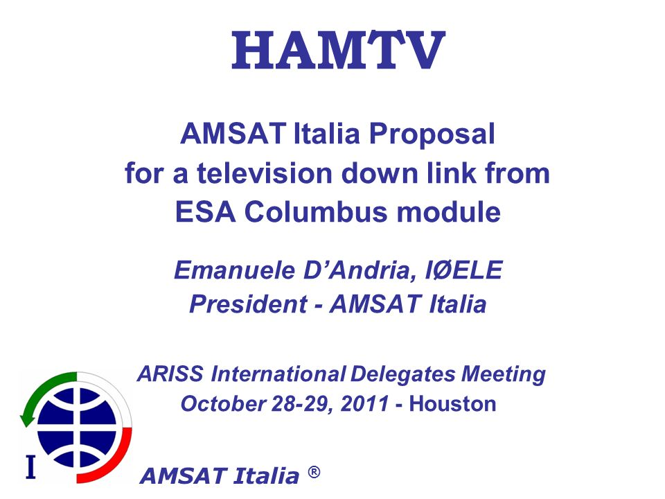 AMSAT Italia ® HAMTV AMSAT Italia Proposal for a television down link from ESA Columbus module Emanuele DAndria, IØELE President - AMSAT Italia ARISS International Delegates Meeting October 28-29, 2011 - Houston