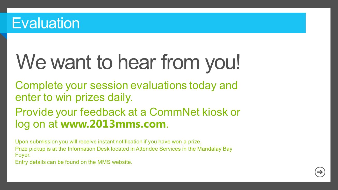 Complete your session evaluations today and enter to win prizes daily. Provide your feedback at a CommNet kiosk or log on at www.2013mms.com. Upon sub