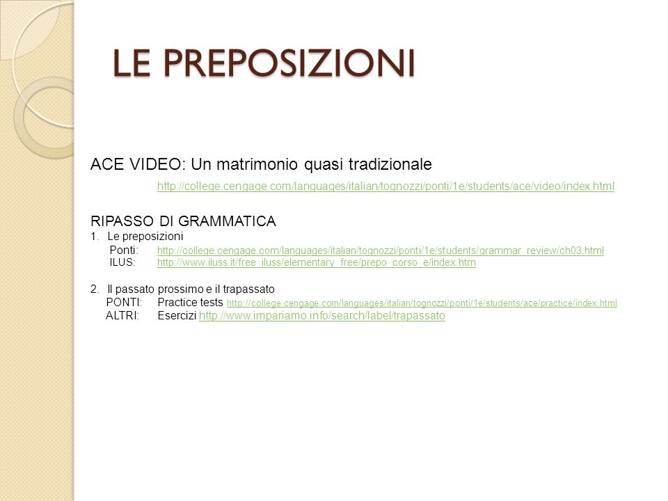 LE PREPOSIZIONI ACE VIDEO: Un matrimonio quasi tradizionale http://college.cengage.com/languages/italian/tognozzi/ponti/1e/students/ace/video/index.ht