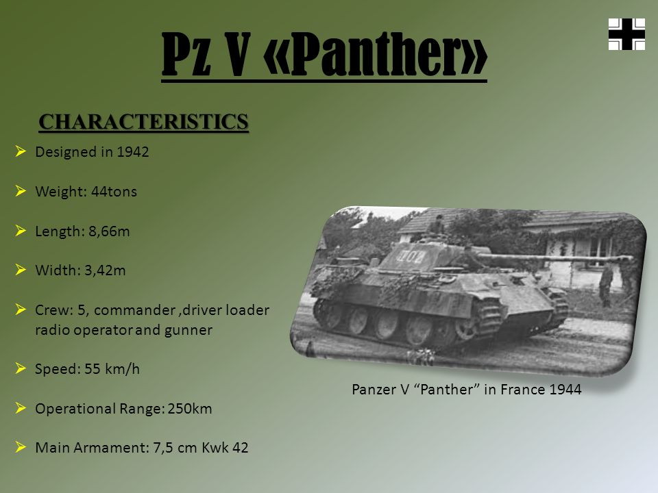 Pz V «Panther» CHARACTERISTICS Panzer V Panther in France 1944 Designed in 1942 Weight: 44tons Length: 8,66m Width: 3,42m Crew: 5, commander,driver loader radio operator and gunner Speed: 55 km/h Operational Range: 250km Main Armament: 7,5 cm Kwk 42