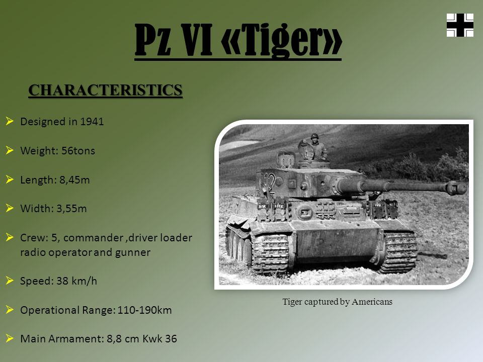 Pz VI «Tiger» CHARACTERISTICS Tiger captured by Americans Designed in 1941 Weight: 56tons Length: 8,45m Width: 3,55m Crew: 5, commander,driver loader radio operator and gunner Speed: 38 km/h Operational Range: 110-190km Main Armament: 8,8 cm Kwk 36