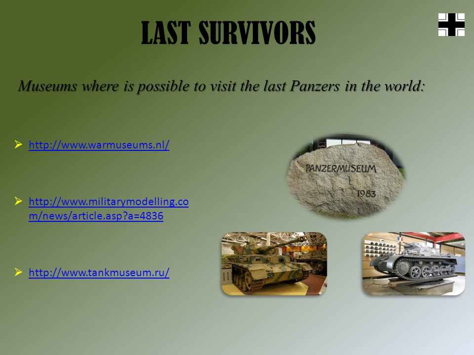 LAST SURVIVORS Museums where is possible to visit the last Panzers in the world: http://www.warmuseums.nl/ http://www.militarymodelling.co m/news/article.asp a=4836 http://www.militarymodelling.co m/news/article.asp a=4836 http://www.tankmuseum.ru/
