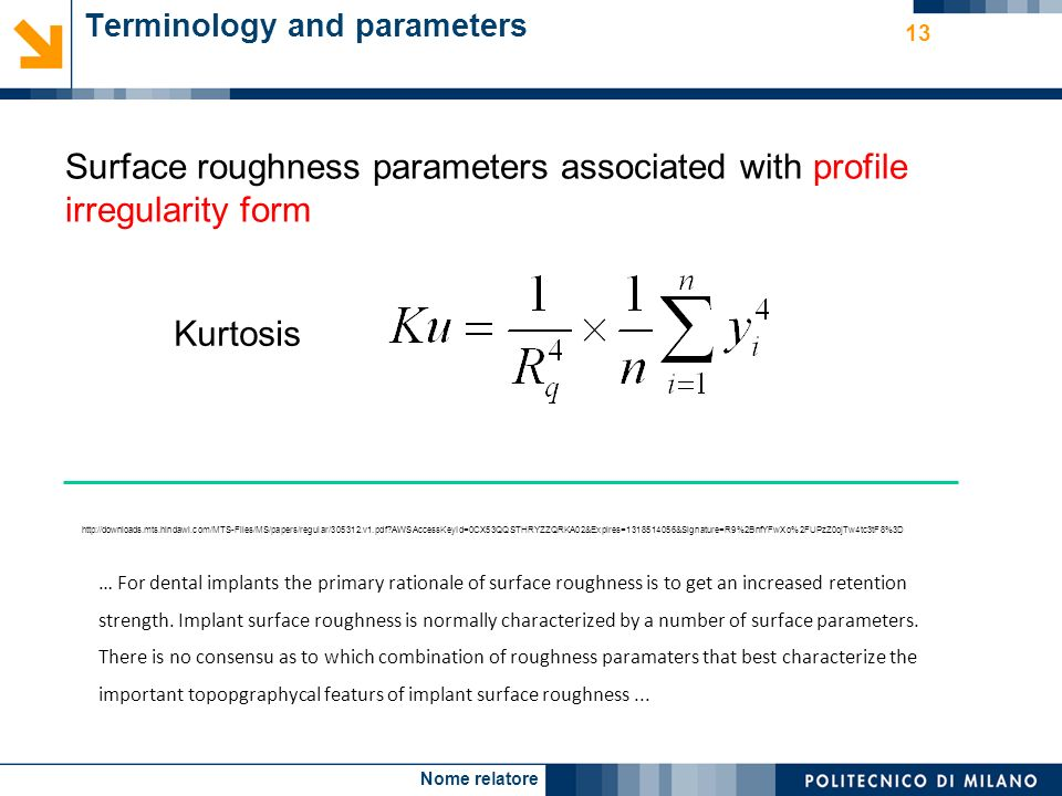 Nome relatore 13 Terminology and parameters Surface roughness parameters associated with profile irregularity form Kurtosis http://downloads.mts.hindawi.com/MTS-Files/MS/papers/regular/305312.v1.pdf AWSAccessKeyId=0CX53QQSTHRYZZQRKA02&Expires=1318514056&Signature=R9%2BnfYFwXo%2FUPzZ0ojTw4tc3tF8%3D … For dental implants the primary rationale of surface roughness is to get an increased retention strength.