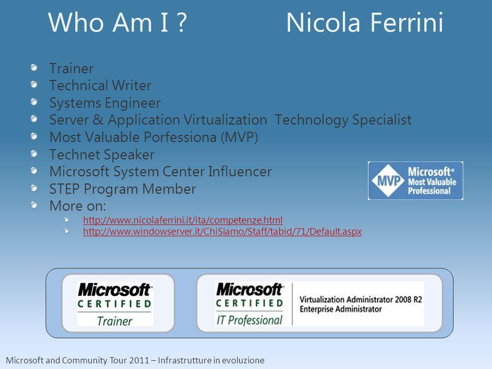 Microsoft and Community Tour 2011 – Infrastrutture in evoluzione Who Am I ? Nicola Ferrini Trainer Technical Writer Systems Engineer Server & Applicat