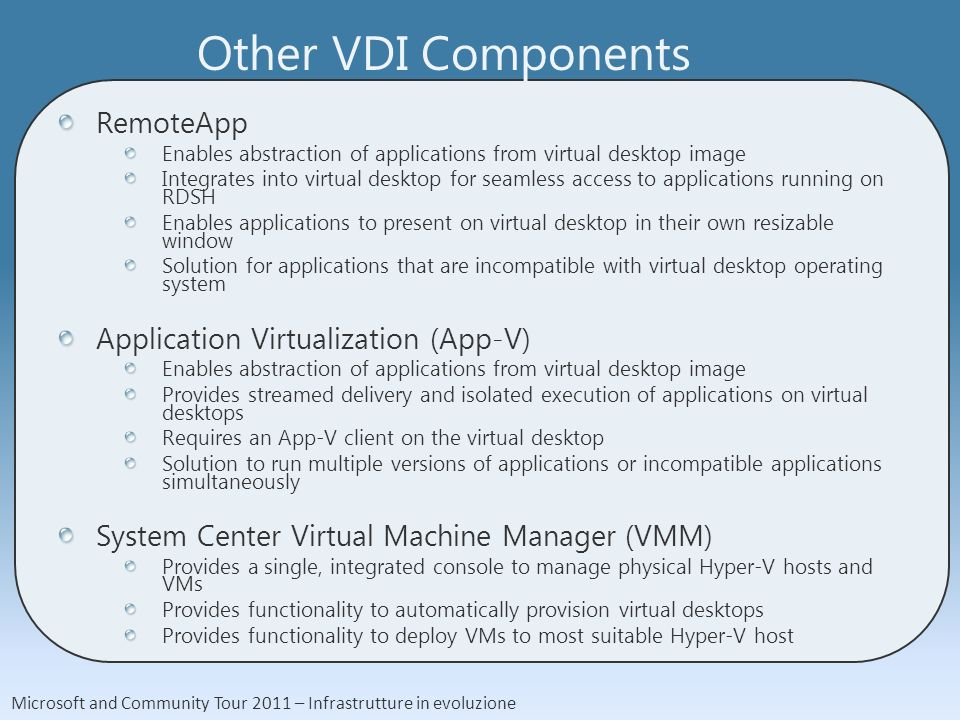 Microsoft and Community Tour 2011 – Infrastrutture in evoluzione Other VDI Components RemoteApp Enables abstraction of applications from virtual desktop image Integrates into virtual desktop for seamless access to applications running on RDSH Enables applications to present on virtual desktop in their own resizable window Solution for applications that are incompatible with virtual desktop operating system Application Virtualization (App-V) Enables abstraction of applications from virtual desktop image Provides streamed delivery and isolated execution of applications on virtual desktops Requires an App-V client on the virtual desktop Solution to run multiple versions of applications or incompatible applications simultaneously System Center Virtual Machine Manager (VMM) Provides a single, integrated console to manage physical Hyper-V hosts and VMs Provides functionality to automatically provision virtual desktops Provides functionality to deploy VMs to most suitable Hyper-V host