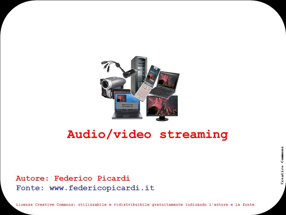 www.federicopicardi.it Creative Commons Audio/video streaming acquisizione ed encoding Autore: Federico Picardi Fonte: www.federicopicardi.it Licenza Creative Commons: utilizzabile e ridistribuibile gratuitamente indicando lautore e la fonte