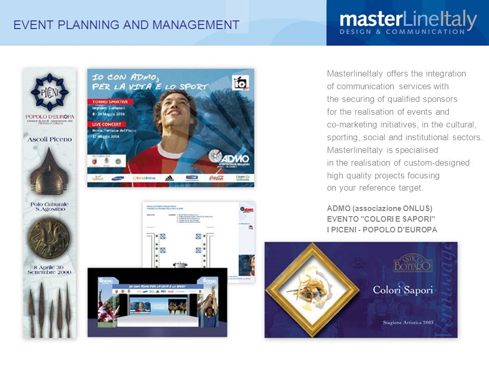 EVENT PLANNING AND MANAGEMENT MasterlineItaly offers the integration of communication services with the securing of qualified sponsors for the realisation of events and co-marketing initiatives, in the cultural, sporting, social and institutional sectors.