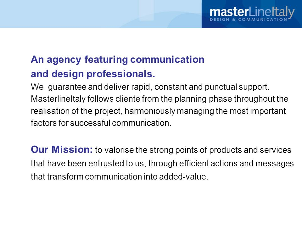 An agency featuring communication and design professionals. We guarantee and deliver rapid, constant and punctual support. MasterlineItaly follows cli