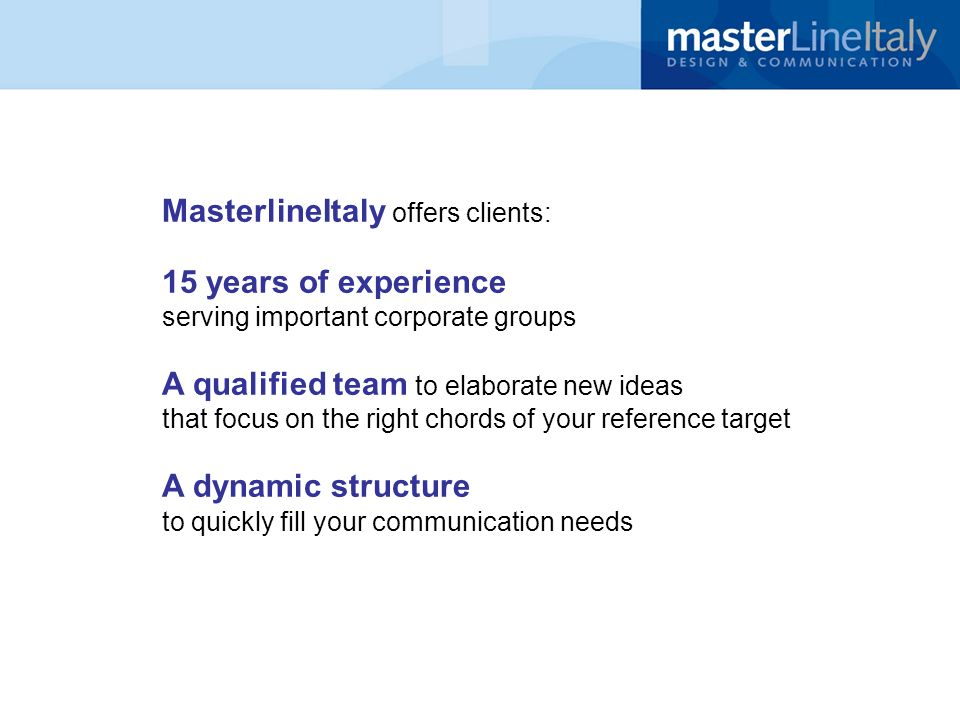 MasterlineItaly offers clients: 15 years of experience serving important corporate groups A qualified team to elaborate new ideas that focus on the right chords of your reference target A dynamic structure to quickly fill your communication needs