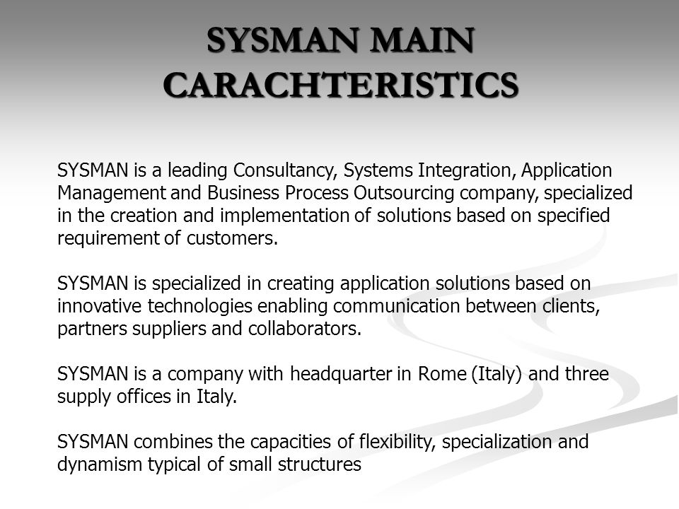 SYSMAN MAIN CARACHTERISTICS SYSMAN is a leading Consultancy, Systems Integration, Application Management and Business Process Outsourcing company, specialized in the creation and implementation of solutions based on specified requirement of customers.